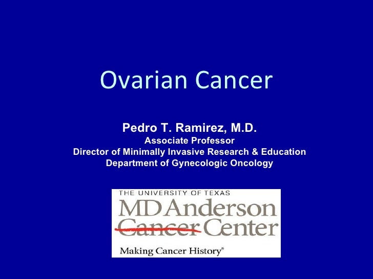 Ovarian Cancer Pedro T. Ramirez, M.D. Associate Professor Director of Minimally Invasive Research & Education Department o...