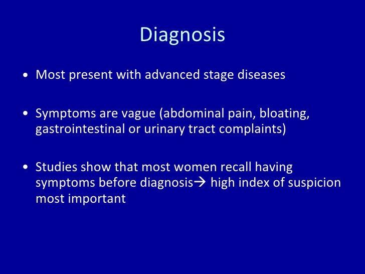 Diagnosis <ul><li>Most present with advanced stage diseases </li></ul><ul><li>Symptoms are vague (abdominal pain, bloating...