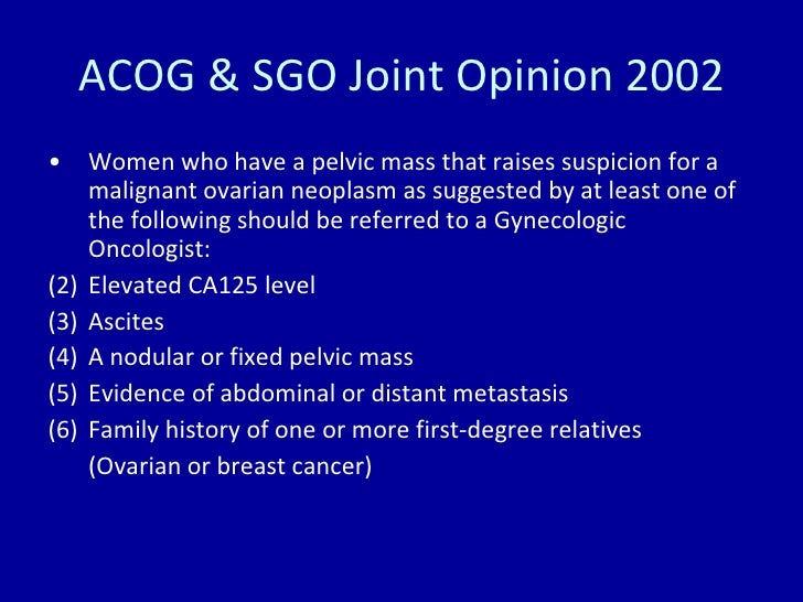 ACOG & SGO Joint Opinion 2002 <ul><li>Women who have a pelvic mass that raises suspicion for a malignant ovarian neoplasm ...