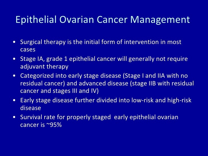 Epithelial Ovarian Cancer Management  <ul><li>Surgical therapy is the initial form of intervention in most cases </li></ul...