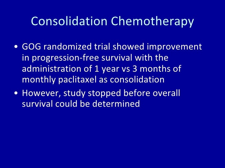 Consolidation Chemotherapy <ul><li>GOG randomized trial showed improvement in progression-free survival with the administr...