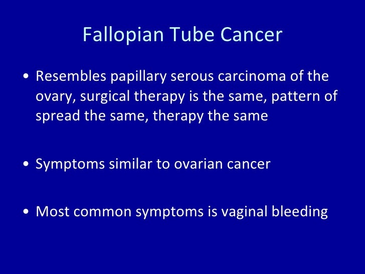 Fallopian Tube Cancer <ul><li>Resembles papillary serous carcinoma of the ovary, surgical therapy is the same, pattern of ...