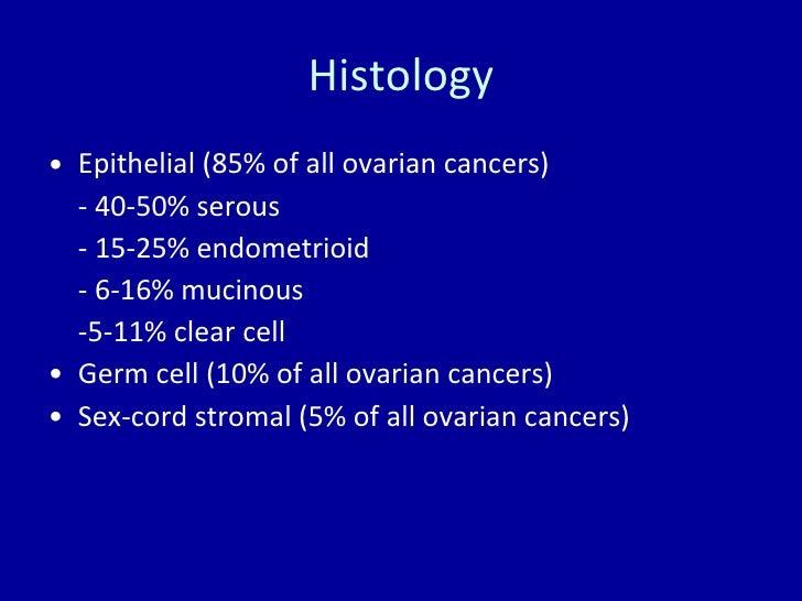 Histology <ul><li>Epithelial (85% of all ovarian cancers) </li></ul><ul><li>- 40-50% serous </li></ul><ul><li>- 15-25% end...