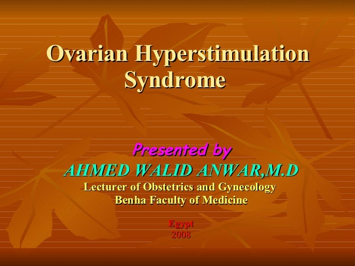 Ovarian Hyperstimulation Syndrome  Presented by AHMED WALID ANWAR,M.D Lecturer of Obstetrics and Gynecology  Benha Faculty...