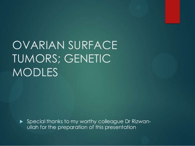 OVARIAN SURFACE TUMORS; GENETIC MODLES  Special thanks to my worthy colleague Dr Rizwan- ullah for the preparation of thi...