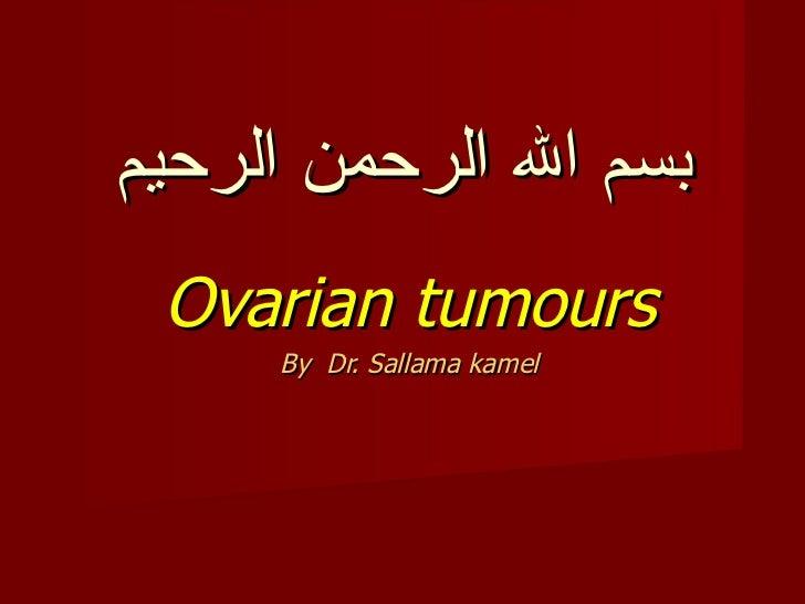 بسم الله الرحمن الرحيم Ovarian tumours By  Dr. Sallama kamel