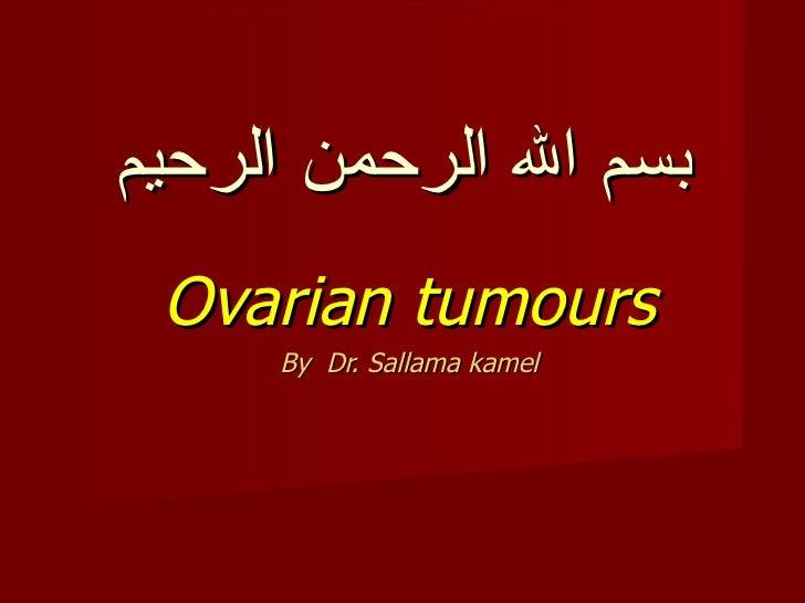 بسم ال الرحمن الرحيم Ovarian tumours     By Dr. Sallama kamel