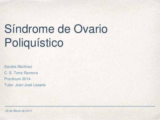 26 de Marzo de 2014 Síndrome de Ovario Poliquístico Sandra Martínez C. S. Torre Ramona Practicum 2014 Tutor. Juan José Las...