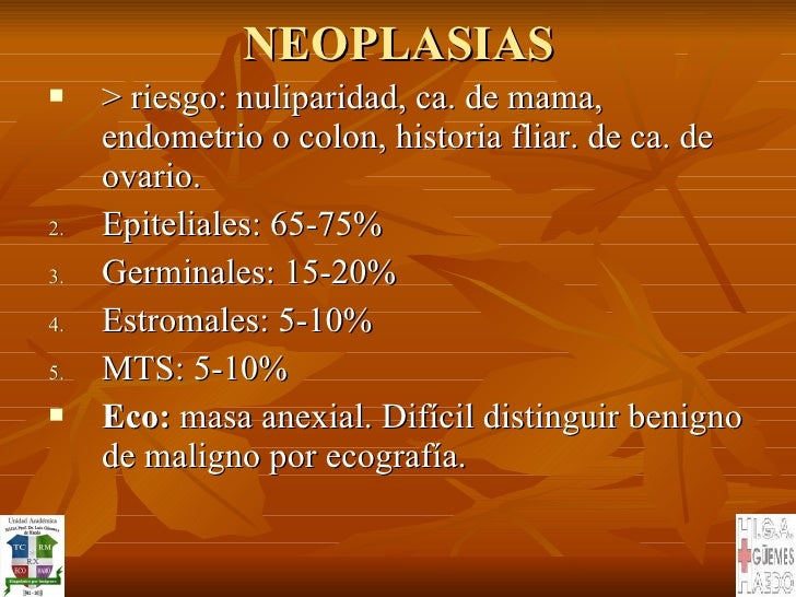 NEOPLASIAS <ul><li>> riesgo: nuliparidad, ca. de mama, endometrio o colon, historia fliar. de ca. de ovario. </li></ul><ul...
