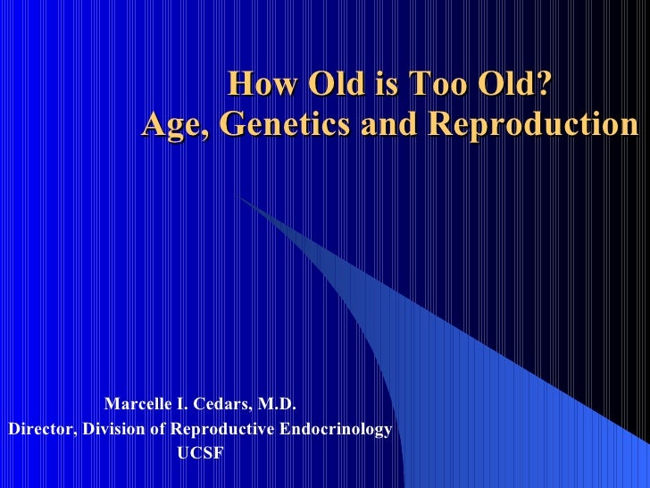 How Old is Too Old? Age, Genetics and Reproduction Marcelle I. Cedars, M.D. Director, Division of Reproductive Endocrinolo...