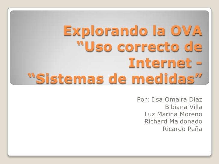 "Explorando la OVA""Uso correcto de Internet - ""Sistemas de medidas""<br />Por: IlsaOmairaDiaz<br />Bibiana Villa<br />Luz Ma..."