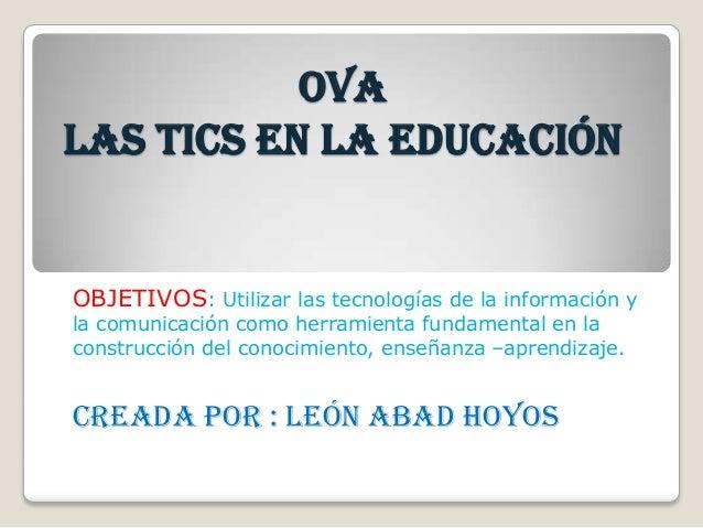 OVA LAS TICs EN LA EDUCACIÓN OBJETIVOS: Utilizar las tecnologías de la información y la comunicación como herramienta fund...