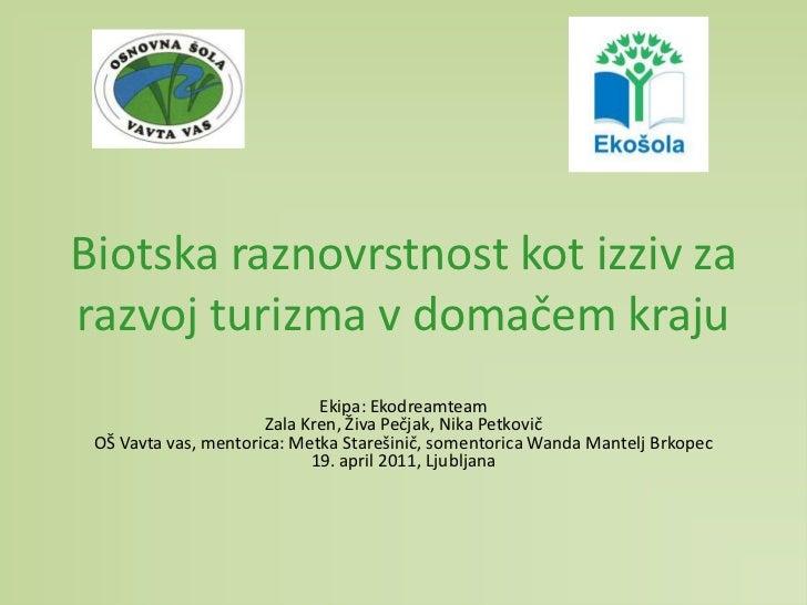 Biotska raznovrstnost kot izziv za razvoj turizma v domačem kraju<br />Ekipa: Ekodreamteam<br />Zala Kren, Živa Pečjak, Ni...