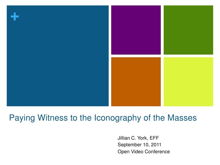 Paying Witnessto the Iconography of the Masses<br />Jillian C. York, EFF<br />September 10, 2011<br />Open Video Conferenc...