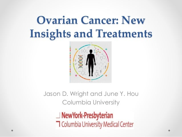 Ovarian Cancer: New Insights and Treatments Jason D. Wright and June Y. Hou Columbia University
