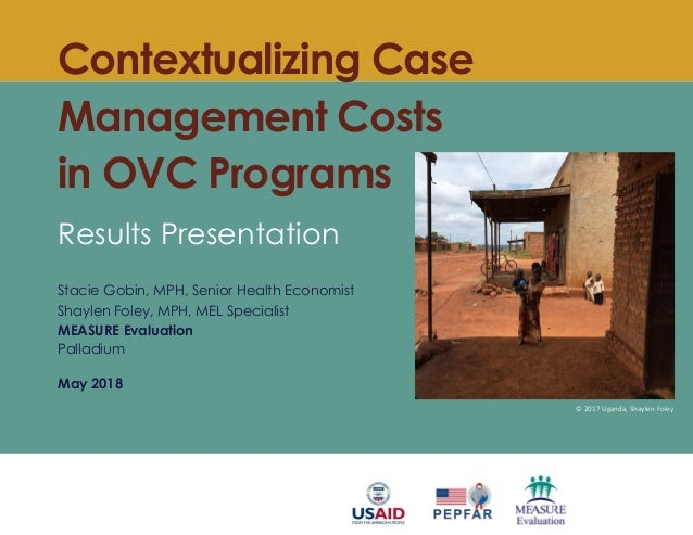 Contextualizing Case Management Costs in OVC Programs Results Presentation Stacie Gobin, MPH, Senior Health Economist Shay...