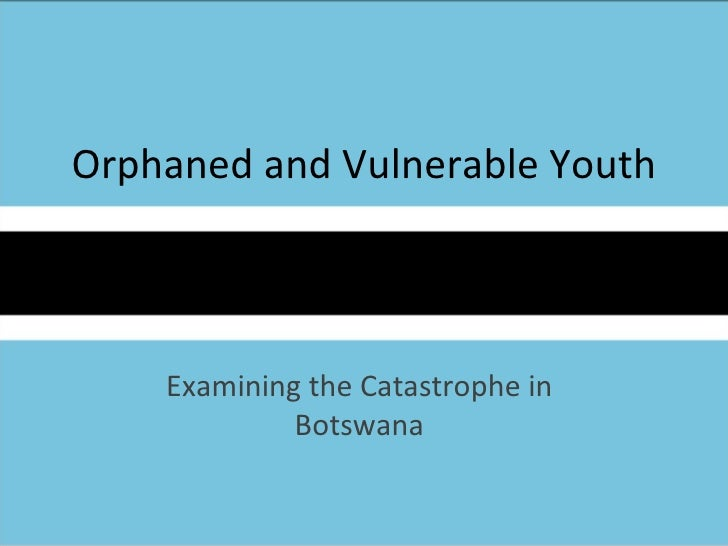 Orphaned and Vulnerable Youth Examining the Catastrophe in Botswana