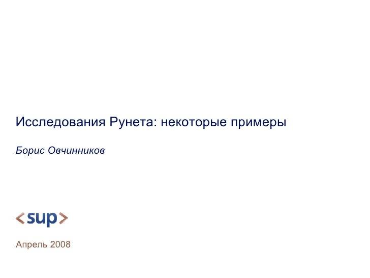 Исследования Рунета: некоторые примеры Борис Овчинников Апрель  2008