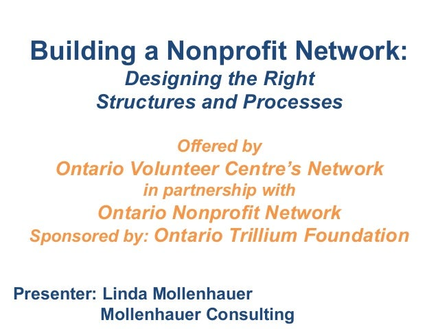 Building a Nonprofit Network:Designing the RightStructures and Processes!Offered byOntario Volunteer Centre's Networkin pa...