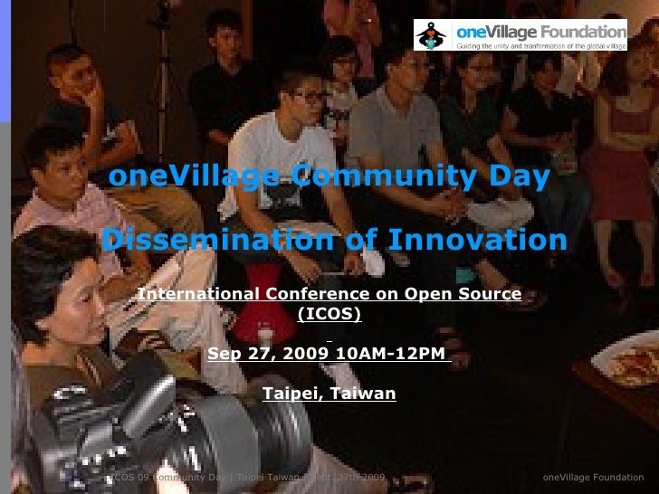 oneVillage Community Day  Dissemination of Innovation International Conference on Open Source (ICOS) Sep 27, 2009 10AM-12P...