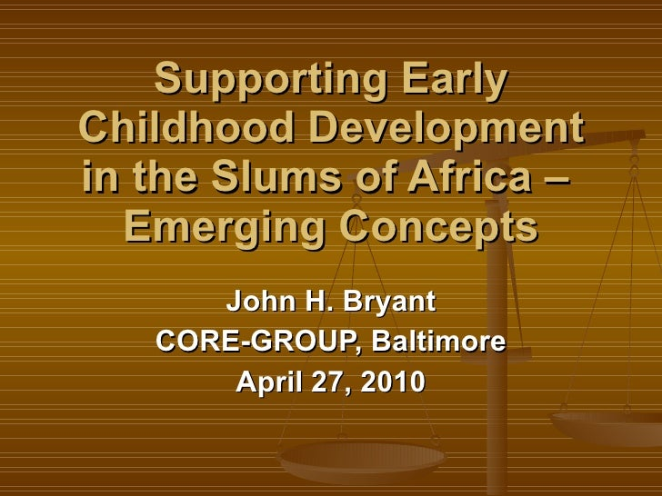 Supporting Early Childhood Development in the Slums of Africa –  Emerging Concepts John H. Bryant CORE-GROUP, Baltimore Ap...