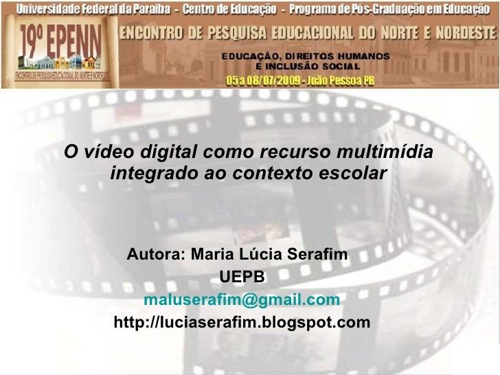 O vídeo digital como recurso multimídia      integrado ao contexto escolar           Autora: Maria Lúcia Serafim          ...