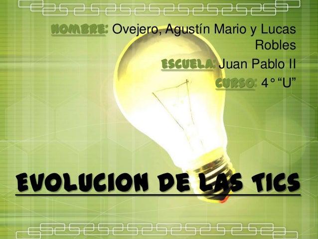 """EvoluciOn de las TICs Nombre: Ovejero, Agustín Mario y Lucas Robles Escuela: Juan Pablo II Curso: 4° """"U"""""""