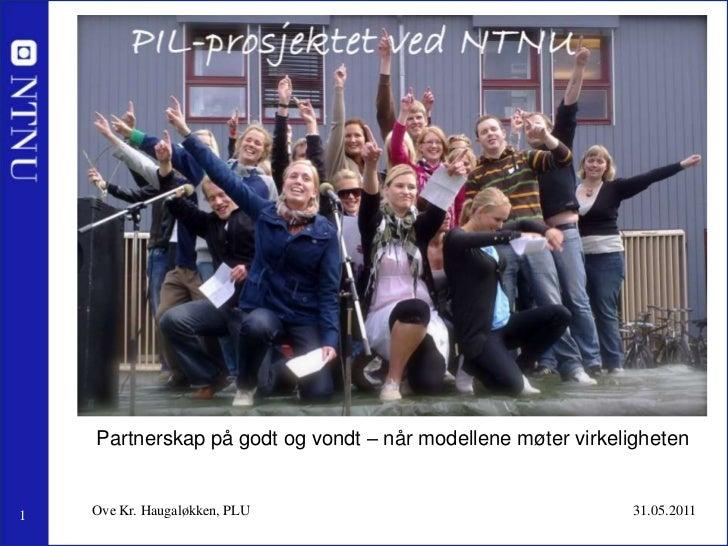 31.05.2011<br />Ove Kr. Haugaløkken, PLU<br />Partnerskap på godt og vondt – når modellene møter virkeligheten<br />