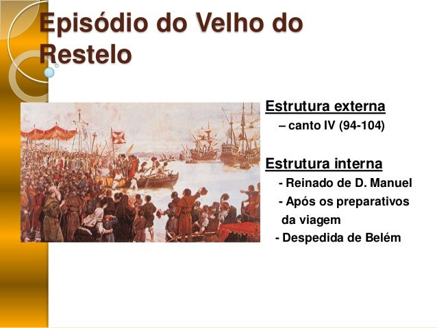 Episódio do Velho doResteloEstrutura externa– canto IV (94-104)Estrutura interna- Reinado de D. Manuel- Após os preparativ...