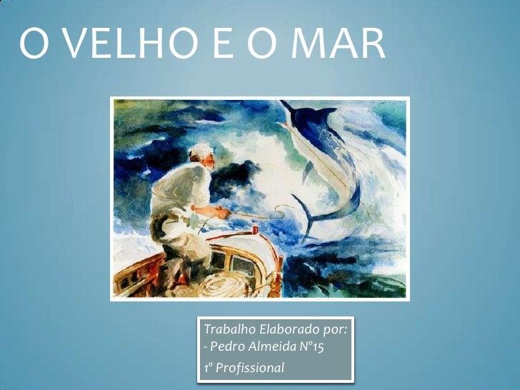 O VELHO E O MAR       Trabalho Elaborado por:       - Pedro Almeida Nº15       1º Profissional