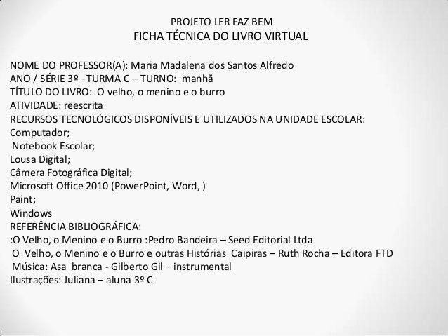 PROJETO LER FAZ BEM FICHA TÉCNICA DO LIVRO VIRTUAL NOME DO PROFESSOR(A): Maria Madalena dos Santos Alfredo ANO / SÉRIE 3º ...