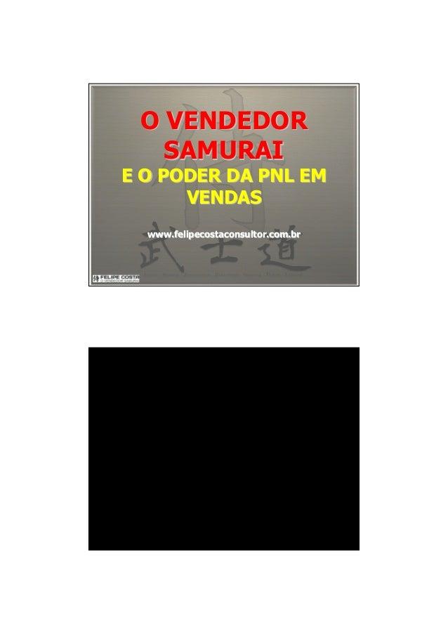O VENDEDORO VENDEDOR SAMURAISAMURAI E O PODER DA PNL EME O PODER DA PNL EM VENDASVENDAS www.felipecostaconsultor.com.brwww...