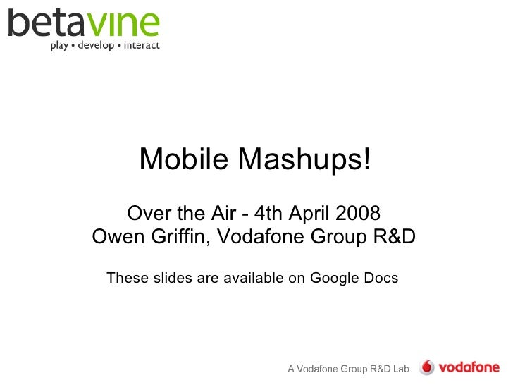Mobile Mashups!   Over the Air - 4th April 2008 Owen Griffin, Vodafone Group R  These slides are available on Google Docs