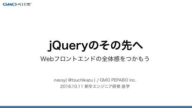 jQueryのその先へ〜Webフロントエンドの全体感をつかもう〜 Slide 1