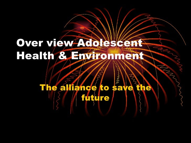 Over view Adolescent Health & Environment The alliance to save the future