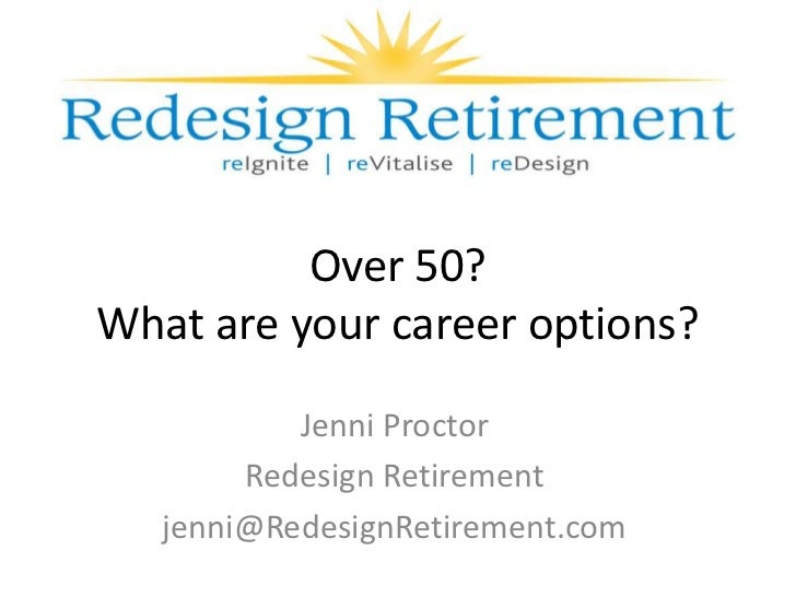Over 50?What are your career options?           Jenni Proctor        Redesign Retirement   jenni@RedesignRetirement.com