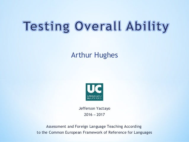 Arthur Hughes Jefferson Yactayo 2016 – 2017 Assessment and Foreign Language Teaching According to the Common European Fram...
