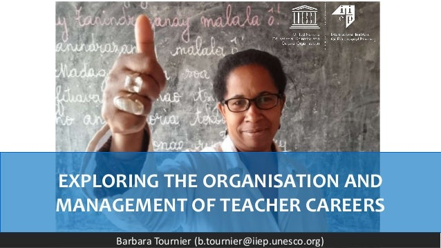 EXPLORING THE ORGANISATION AND MANAGEMENT OF TEACHER CAREERS Barbara Tournier (b.tournier@iiep.unesco.org)