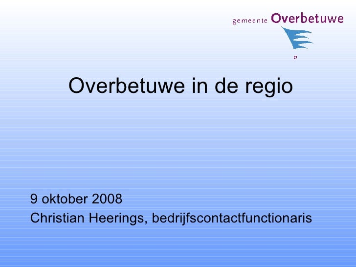Overbetuwe in de regio <ul><li>9 oktober 2008 </li></ul><ul><li>Christian Heerings, bedrijfscontactfunctionaris </li></ul>