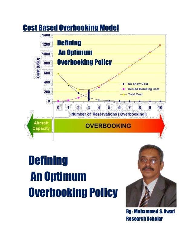 DefiningAn OptimumOverbooking PolicyDefiningAn OptimumOverbooking PolicyCost Based Overbooking ModelBy : Mohammed S. AwadR...