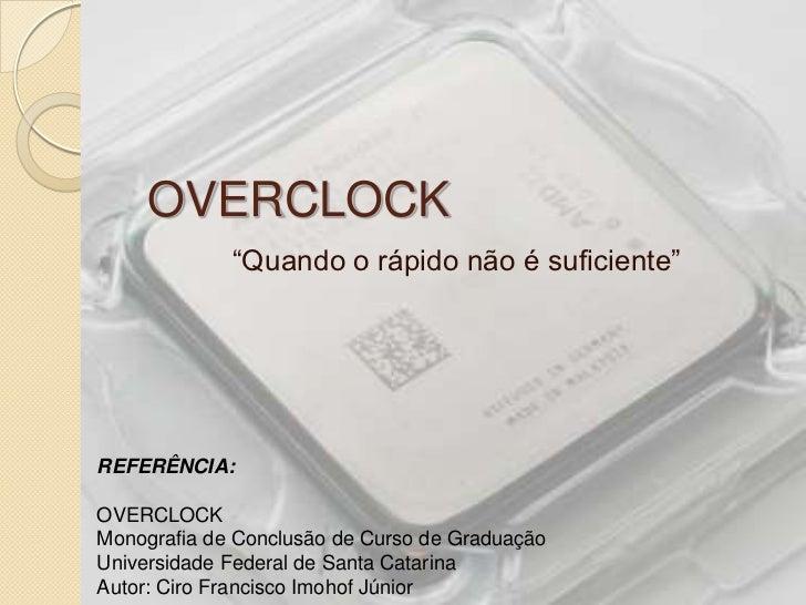 """OVERCLOCK             """"Quando o rápido não é suficiente""""REFERÊNCIA:OVERCLOCKMonografia de Conclusão de Curso de GraduaçãoU..."""