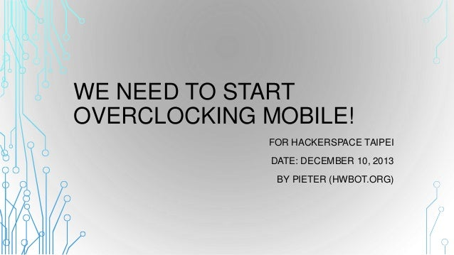 WE NEED TO START OVERCLOCKING MOBILE! FOR HACKERSPACE TAIPEI DATE: DECEMBER 10, 2013 BY PIETER (HWBOT.ORG)