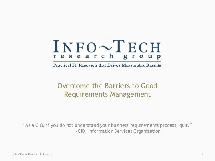 """Overcome the Barriers to Good Requirements Management Info-Tech Research Group """" As a CIO, if you do not understand your b..."""