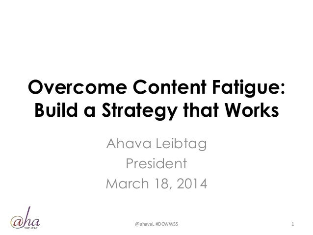 Overcome Content Fatigue: Build a Strategy that Works Ahava Leibtag President March 18, 2014 @ahavaL #DCWWSS 1