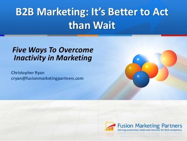 B2B Marketing: It's Better to Actthan WaitFive Ways To OvercomeInactivity in MarketingChristopher Ryancryan@fusionmarketin...