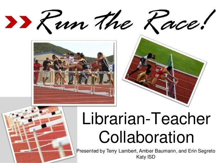 Run the Race!     Librarian-Teacher       Collaboration   Presented by Terry Lambert, Amber Baumann, and Erin Segreto     ...