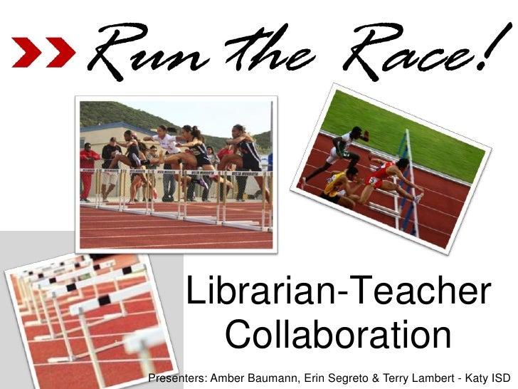 Run the Race!        Librarian-Teacher          Collaboration  Presenters: Amber Baumann, Erin Segreto & Terry Lambert - K...
