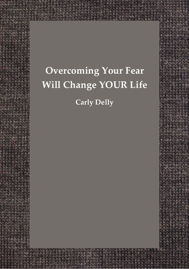Overcoming Your FearWill Change YOUR Life      Carly Delly