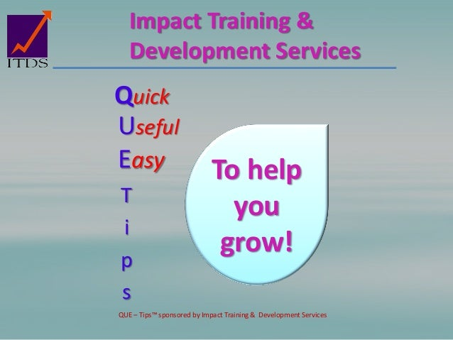 Impact Training & Development Services Quick Easy Useful To help you grow! T i p s QUE – Tips™ sponsored by Impact Trainin...