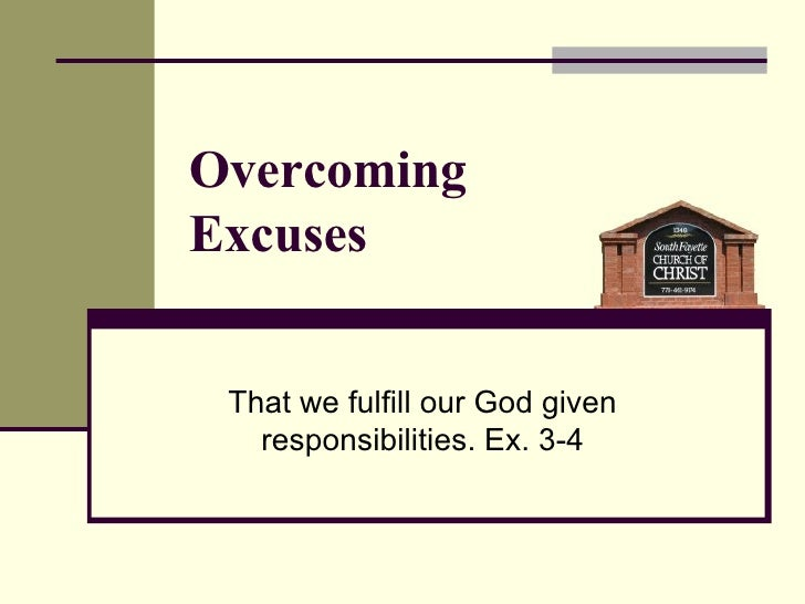That we fulfill our God given responsibilities. Ex. 3-4 Overcoming  Excuses